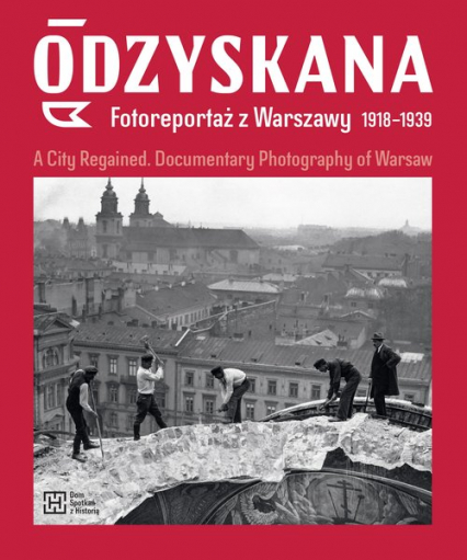 Odzyskana Fotoreportaż z Warszawy 1918-1939 A City Regained. Documentary Photography of Warsaw